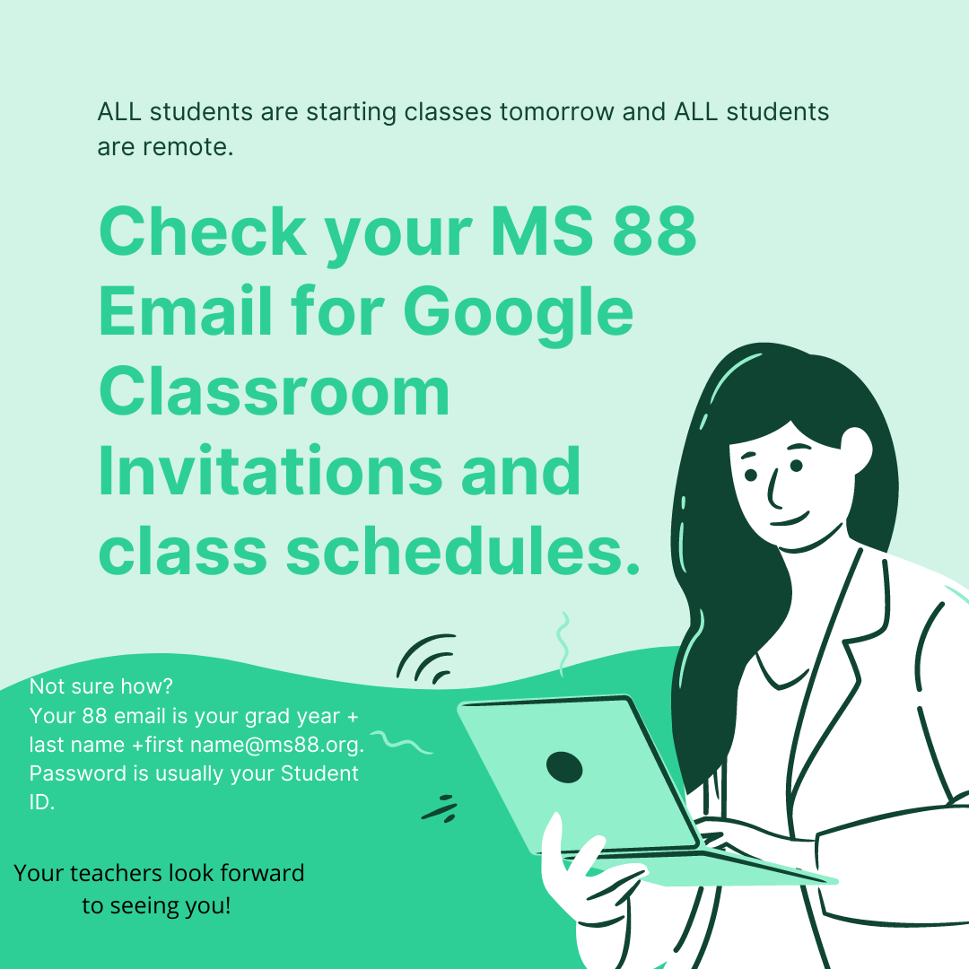 All students are starting classes tomorrow and ALL students are remote. Check your MS 88 email for Google Classroom Invitations and Class Schedules. Not sure how? Your 88 email is your grad year +last name + first name @ ms88.org and password is your Student ID. Your teachers look forward to seeing you!